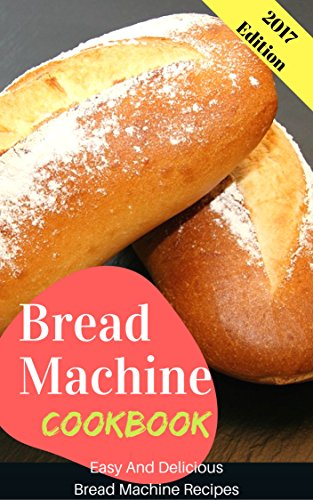 Bread Machine Cookbook: Easy And Delicious Bread Machine Recipes (Delicious Bread)