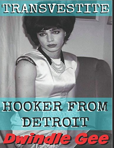 Transvestite Hooker From Detroit: Part 1 - The Explicit and Erotic Story of a Crossdressing Prostitute in Motor City Set in 1965. Told from the Perspective of a Call Girl