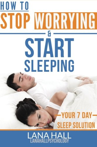 How To Stop Worrying and Start Sleeping: Your 7 Day