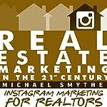 Instagram Marketing for Realtors: Vol.4 of Real Estate Marketing in the 21st Century | Michael Smythe