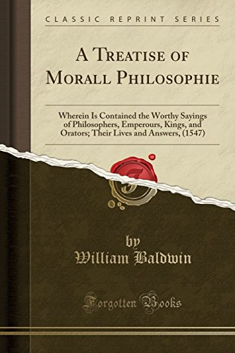 A Treatise of Morall Philosophie: Wherein Is Contained the Worthy Sayings of Philosophers, Emperours, Kings, and Orators; Their Lives and Answers, (1547) (Classic Reprint) (William Shakespeare A Life Of Drama Answers)