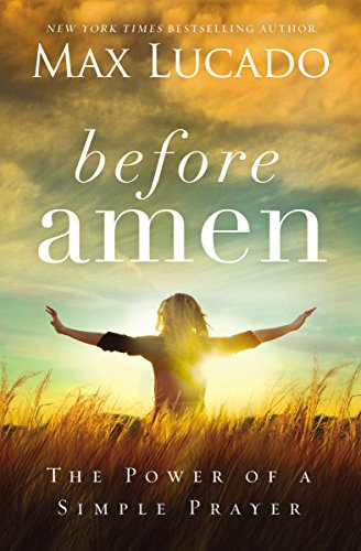 Before Amen: The Power of a Simple (Before Prayer Max Lucado)