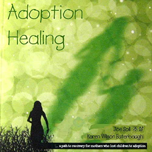Adoption Healing: A Path to Recovery for Mothers Who Lost Children to Adoption by Joe Soll
