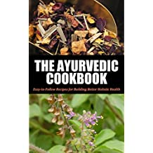 Ayurvedic: Cookbook For Beginners: Easy-to-Follow Recipes for Building Better Holistic Health (Ayurvedic cookbook, Ayurvedic home remedies, Ayurveda, Ayurvedic ... Ayurvedic self healing, Ayurvedic 1)