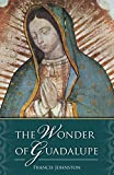 The Wonder of Guadalupe: The Origin and Cult of the