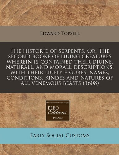 Read Online The historie of serpents. Or, The second booke of liuing creatures wherein is contained their diuine, naturall, and morall descriptions, with their ... and natures of all venemous beasts (1608) PDF