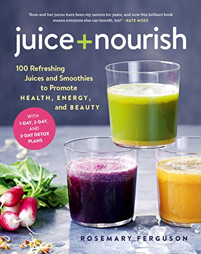 Juice + Nourish: 100 Refreshing Juices and Smoothies to Promote Health, Energy, and Beauty
