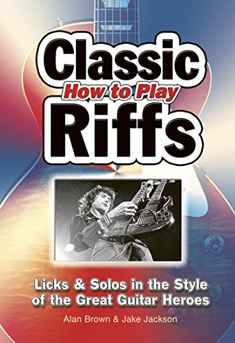 How To Play Classic Riffs: Licks & Solos In The Style Of The Great Guitar Heroes (Easy-to-Use)