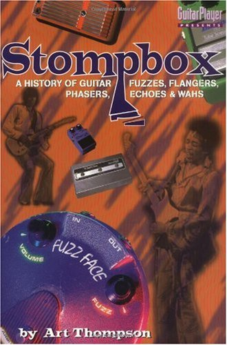 The Stompbox: A History of Guitar Fuzzes, Flangers, Phasers, Echoes and Wahs