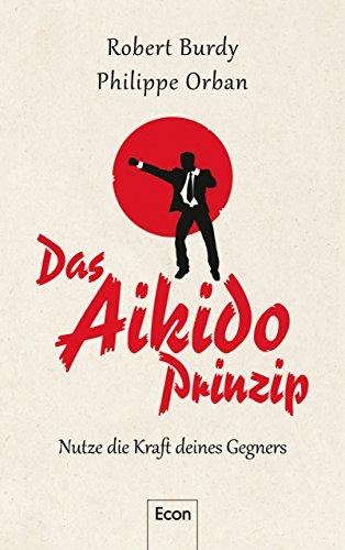 Das Aikido-Prinzip: Nutze die Kraft deines Gegners (German Edition)