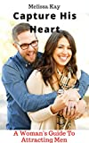 Capture His Heart: A Woman's Guide To Attracting Men