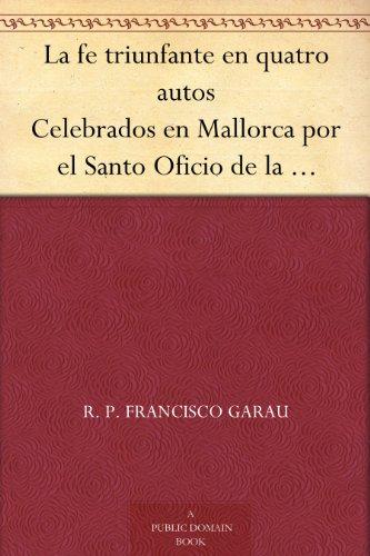 La fe triunfante en quatro autos Celebrados en Mallorca por el Santo Oficio de la Inquisición en que han salido ochenta y ocho reos, y de treinta y siete ... sólo hubo tres pertinaces. (Spanish Edition)