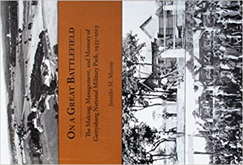 On a Great Battlefield: The Making, Management, and Memory of Gettysburg National Military Park, 1933–2013
