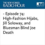 Episode 74: High-Fashion Hijabs, Jill Soloway, and Bluesman Blind Joe Death | David Remnick,Jill Soloway,Nailah Lymus,Judith Thurman,Scott Adsit,Laura Grey,Ed Herbstman,Tami Sagher,April Matthis,John Fahey,Nicholas Thompson