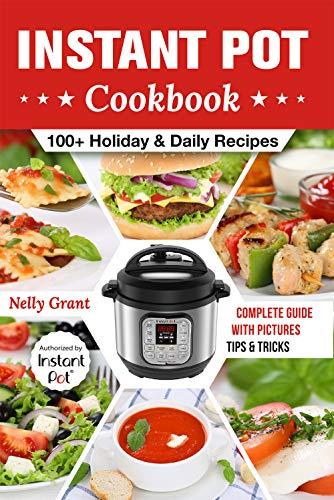 Instant Pot Cookbook: 100 + Holiday & Daily Recipes by Nelly Grant