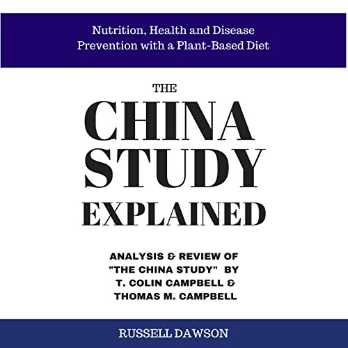 The China Study Explained: Analysis & Review of The China Study by T. Colin Campbell & Thomas M. Campbell