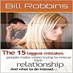 The 15 Biggest Mistakes People Make When Trying to Rescue Their Relationship and What to Do Instead | Bill Robbins