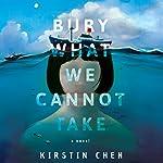 Bury What We Cannot Take: A Novel | Kirstin Chen