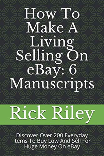 How To Make A Living Selling On eBay: 6 Manuscripts: Discover Over 200 Everyday Items To Buy Low And Sell For Huge Money On eBay (Profitable eBay Business, Make Money Online, Work From Home)