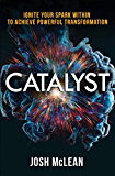 Catalyst: Ignite Your Spark Within To Achieve Powerful Transformation