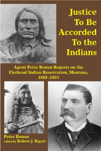 Justice to Be Accorded To the Indians: Agent Peter Ronan Reports on the Flathead Indian Reservation, Montana, 1888-1893