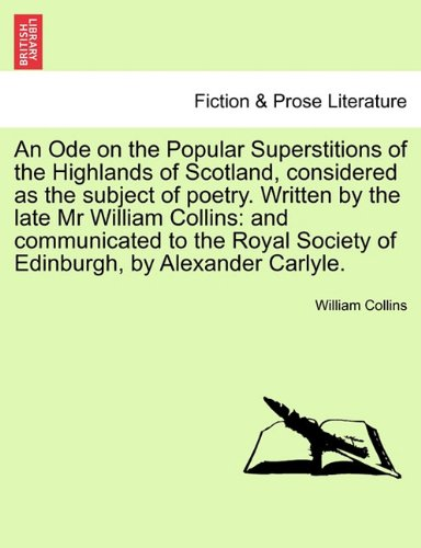 An Ode on the Popular Superstitions of the Highlands of Scotland, considered as the subject of poetry. Written by the late Mr William Collins: and ... Society of Edinburgh, by Alexander Carlyle. PDF ePub ebook