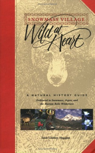 Snowmass Village: Wild at Heart, A Natural History Guide Dedicated to Snowmass, Aspen, and the Maroon Bells Wilderness