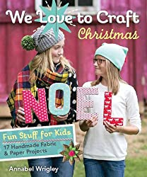 We Love to Craft - Christmas: Fun Stuff for Kids • 17 Handmade Fabric & Paper Projects