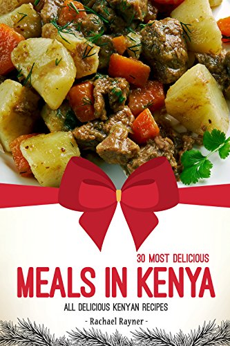 30 Most Delicious Meals in Kenya: All Delicious Kenyan Recipes by Rachael Rayner