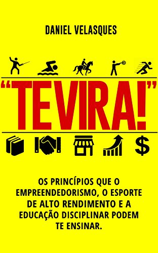 Te Vira Os Princípios Que O Empreendedorismo O Esporte De Alto Rendimento Ea Educação Disciplinar Podem Te Ensinar Portuguese Edition