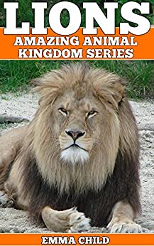 LIONS: Fun Facts and Amazing Photos of Animals in Nature (Amazing Animal Kingdom Book 12) by [Child, Emma]