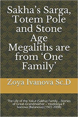 Sakha's Sarga, Totem Pole and Stone Age Megaliths are from 'One Family': The Life of the Yakut (Sakha) Family ...Stories of Great-Grandmother – Yevdokiya P. Ivanova (Balanova) (1922-2008)
