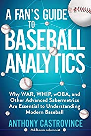 A Fan's Guide to Baseball Analytics: Why WAR, WHIP, wOBA, and Other Advanced Sabermetrics Are Essential to