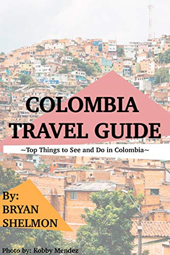 Colombia Travel Guide: Top Things to See and Do in Colombia : The Best Colombia Travel Guide for Visiting Colombia