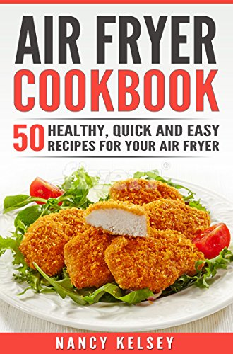 Air Fryer Cookbook: 50 Healthy, Quick And Easy Recipes For Your Air Fryer by Nancy Kelsey