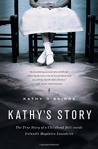 Kathy's Story: The True Story Of A Childhood Hell Inside Ireland's Magdalen Laundries