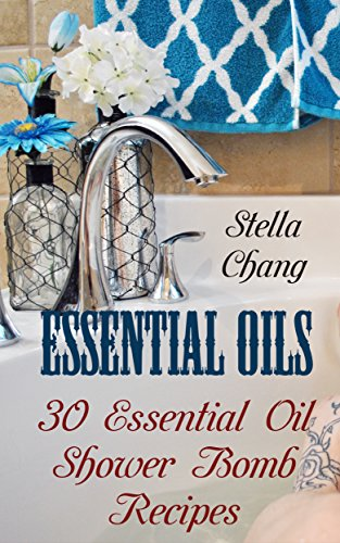 Essential Oils: 30 Essential Oil Shower Bomb Recipes by [Chang, Stella]