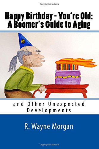 Happy Birthday - You're Old:  A Boomer's Guide to Aging and Other Unexpected Developments