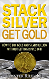 Stack Silver Get Gold - How to Buy Gold and Silver Bullion without Getting Ripped Off!