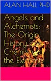 Angels and Alchemists: The Origin, History and Chemistry of the Elements