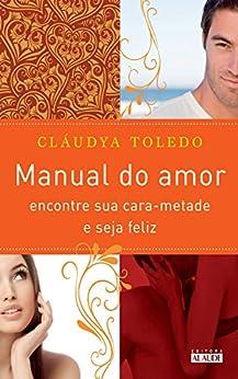 Manual do amor: Encontre sua cara-metade e seja feliz por [Toledo, Cláudya]