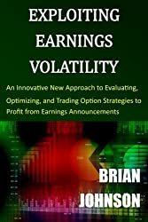 Exploiting Earnings Volatility: An Innovative New Approach to Evaluating, Optimizing, and Trading Option Strategies to Profit from Earnings Announcements by Brian Johnson (2015-04-08)