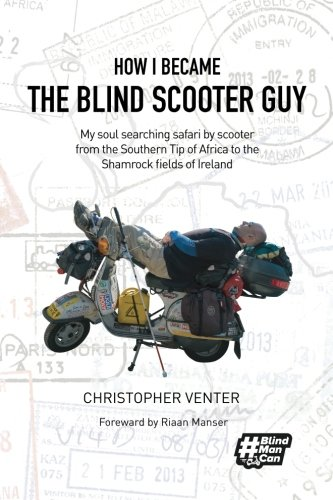 How I Became The Blind Scooter Guy: My soul searching safari by scooter from the Southern Tip of Africa to the Shamrock fields of Ireland (The Guy Blind)