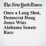 Once a Long Shot, Democrat Doug Jones Wins Alabama Senate Race | Alexander Burns,Jonathan Martin