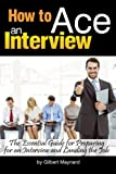 How to Ace an Interview: The Essential Guide for Preparing for an Interview and Landing the Job - ( How to Prepare for a Job Interview )