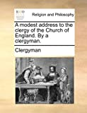 A Modest Address to the Clergy of the Church of England by a Clergyman, Clergyman, 1140807900