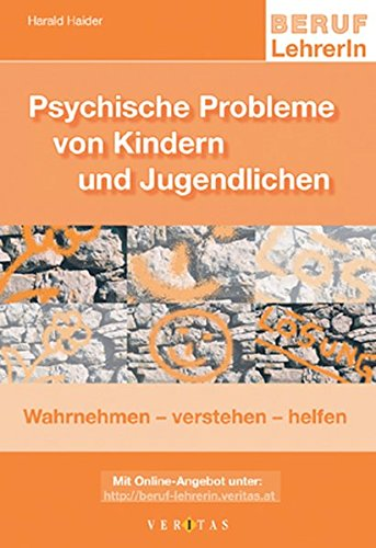Beruf: LehrerIn: Psychische Probleme von Kindern und Jugendlichen: Wahrnehmen - verstehen - helfen