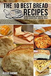 The 10 Best Bread Recipes: The most popular breads, with the easiest recipes, including Sourdough, French, Brioche and Focaccia, (English Edition)