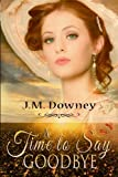 A Time to Say Goodbye, J.M. Downey, 1490471154