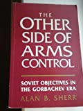 The Other Side of Arms Control : Soviet Objectives in the Gorbachev Era, Sherr, Alan B., 004445063X